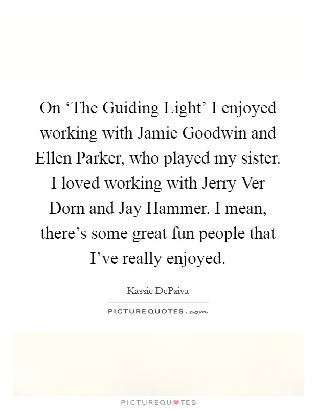 On 'The Guiding Light' I enjoyed working with Jamie Goodwin and Ellen Parker, who played my sister. I loved working with Jerry Ver Dorn and Jay Hammer. I mean, there's some great fun people that I've really enjoyed Picture Quote #1