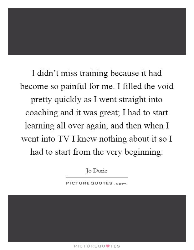 I didn't miss training because it had become so painful for me. I filled the void pretty quickly as I went straight into coaching and it was great; I had to start learning all over again, and then when I went into TV I knew nothing about it so I had to start from the very beginning Picture Quote #1