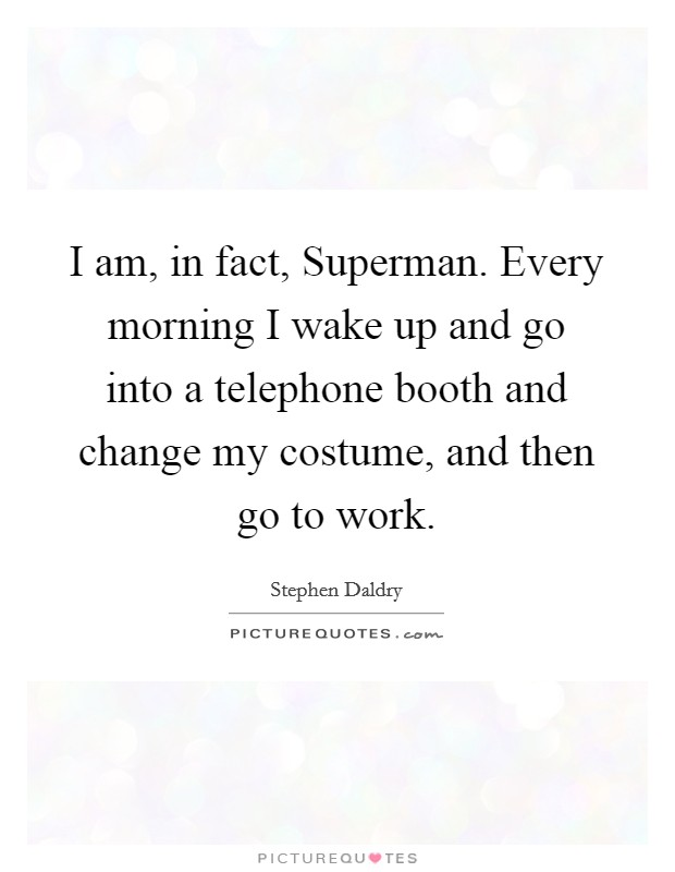 I am, in fact, Superman. Every morning I wake up and go into a telephone booth and change my costume, and then go to work Picture Quote #1