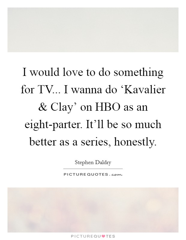 I would love to do something for TV... I wanna do 'Kavalier and Clay' on HBO as an eight-parter. It'll be so much better as a series, honestly Picture Quote #1
