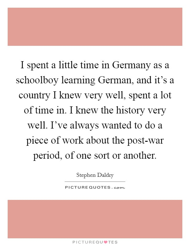 I spent a little time in Germany as a schoolboy learning German, and it's a country I knew very well, spent a lot of time in. I knew the history very well. I've always wanted to do a piece of work about the post-war period, of one sort or another Picture Quote #1
