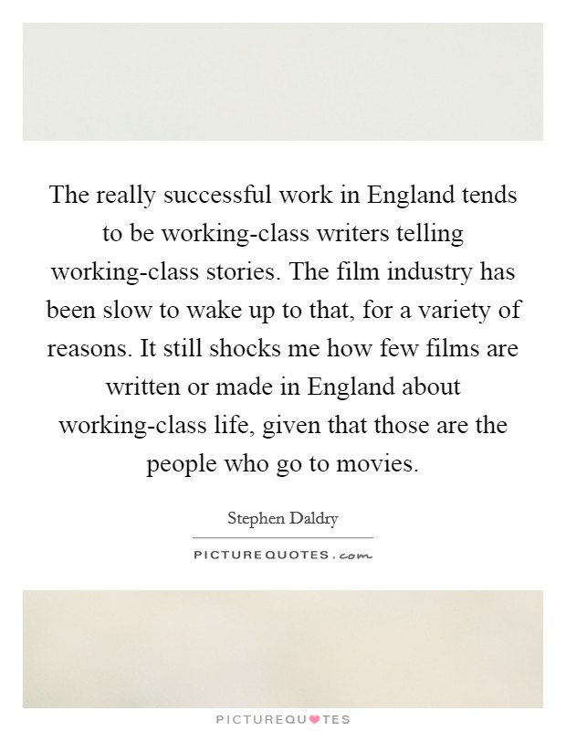 The really successful work in England tends to be working-class writers telling working-class stories. The film industry has been slow to wake up to that, for a variety of reasons. It still shocks me how few films are written or made in England about working-class life, given that those are the people who go to movies Picture Quote #1