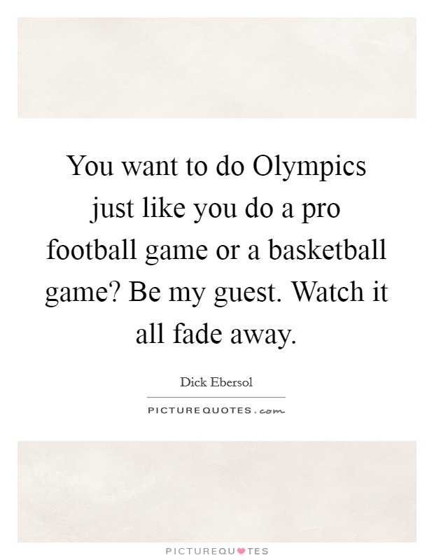 You want to do Olympics just like you do a pro football game or a basketball game? Be my guest. Watch it all fade away Picture Quote #1
