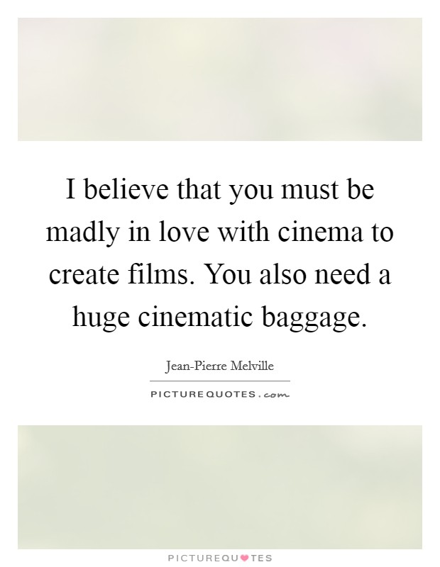 I believe that you must be madly in love with cinema to create films. You also need a huge cinematic baggage Picture Quote #1