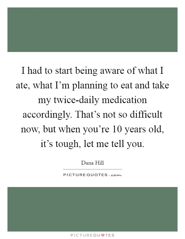 I had to start being aware of what I ate, what I'm planning to eat and take my twice-daily medication accordingly. That's not so difficult now, but when you're 10 years old, it's tough, let me tell you Picture Quote #1