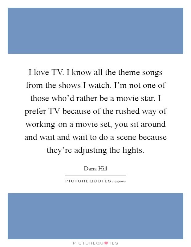 I love TV. I know all the theme songs from the shows I watch. I'm not one of those who'd rather be a movie star. I prefer TV because of the rushed way of working-on a movie set, you sit around and wait and wait to do a scene because they're adjusting the lights Picture Quote #1
