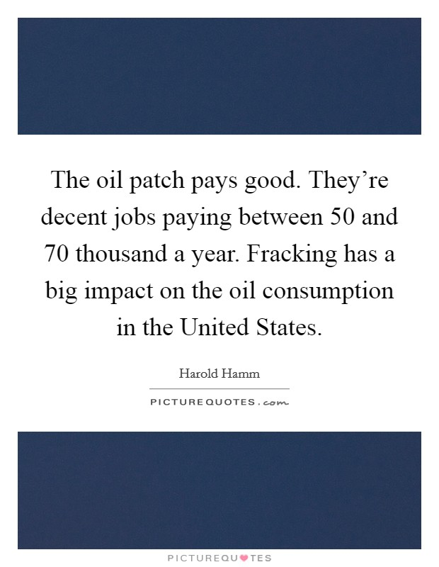 The oil patch pays good. They're decent jobs paying between 50 and 70 thousand a year. Fracking has a big impact on the oil consumption in the United States Picture Quote #1