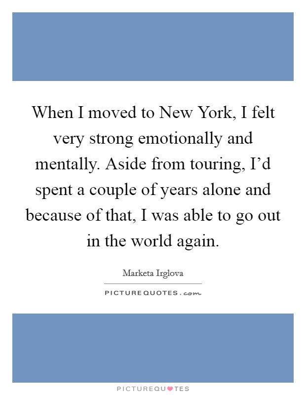 When I moved to New York, I felt very strong emotionally and mentally. Aside from touring, I'd spent a couple of years alone and because of that, I was able to go out in the world again Picture Quote #1