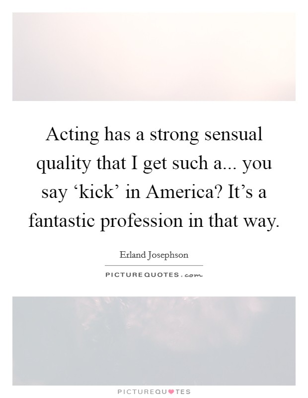 Acting has a strong sensual quality that I get such a... you say 'kick' in America? It's a fantastic profession in that way Picture Quote #1