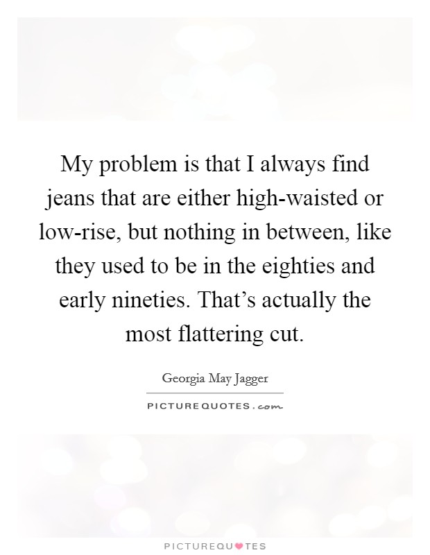 My problem is that I always find jeans that are either high-waisted or low-rise, but nothing in between, like they used to be in the eighties and early nineties. That's actually the most flattering cut Picture Quote #1