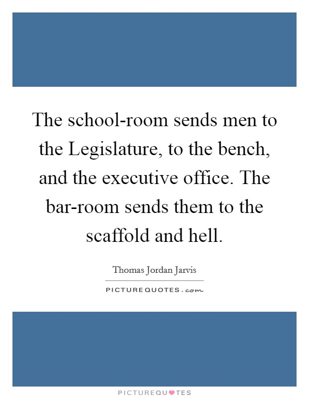 The school-room sends men to the Legislature, to the bench, and the executive office. The bar-room sends them to the scaffold and hell Picture Quote #1