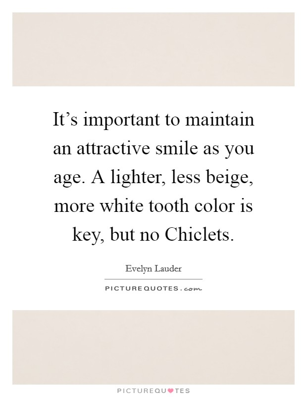 It's important to maintain an attractive smile as you age. A lighter, less beige, more white tooth color is key, but no Chiclets Picture Quote #1