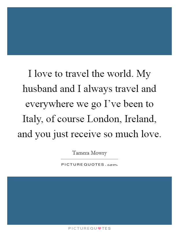 I love to travel the world. My husband and I always travel and everywhere we go I've been to Italy, of course London, Ireland, and you just receive so much love Picture Quote #1