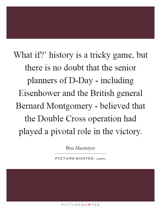 What if?' history is a tricky game, but there is no doubt that the senior planners of D-Day - including Eisenhower and the British general Bernard Montgomery - believed that the Double Cross operation had played a pivotal role in the victory Picture Quote #1