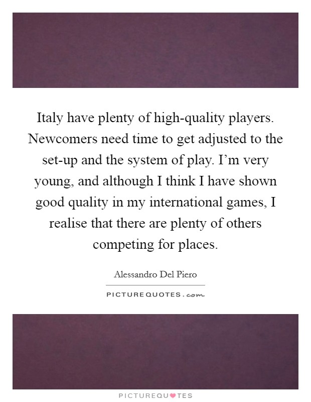 Italy have plenty of high-quality players. Newcomers need time to get adjusted to the set-up and the system of play. I'm very young, and although I think I have shown good quality in my international games, I realise that there are plenty of others competing for places Picture Quote #1