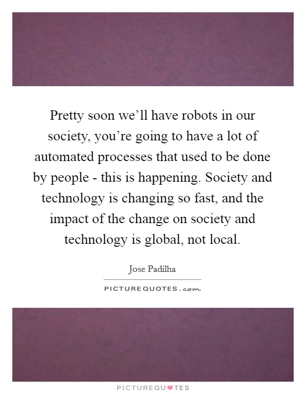 Pretty soon we'll have robots in our society, you're going to have a lot of automated processes that used to be done by people - this is happening. Society and technology is changing so fast, and the impact of the change on society and technology is global, not local Picture Quote #1