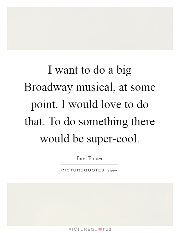 I want to do a big Broadway musical, at some point. I would love to do that. To do something there would be super-cool Picture Quote #1