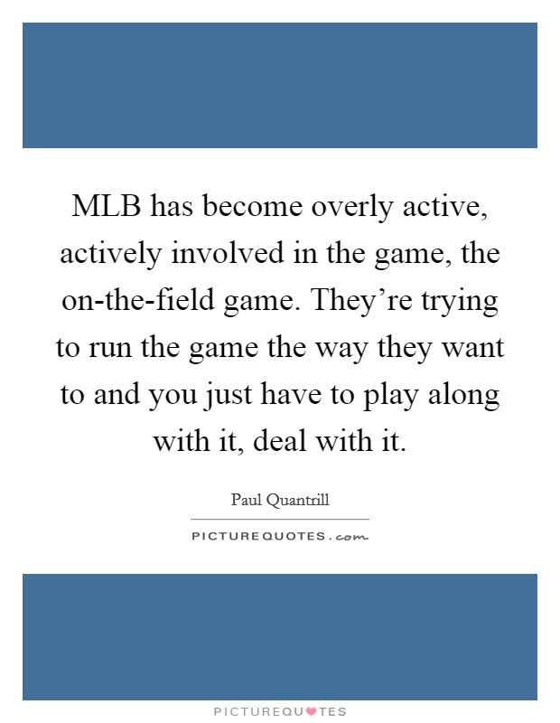 MLB has become overly active, actively involved in the game, the on-the-field game. They're trying to run the game the way they want to and you just have to play along with it, deal with it Picture Quote #1