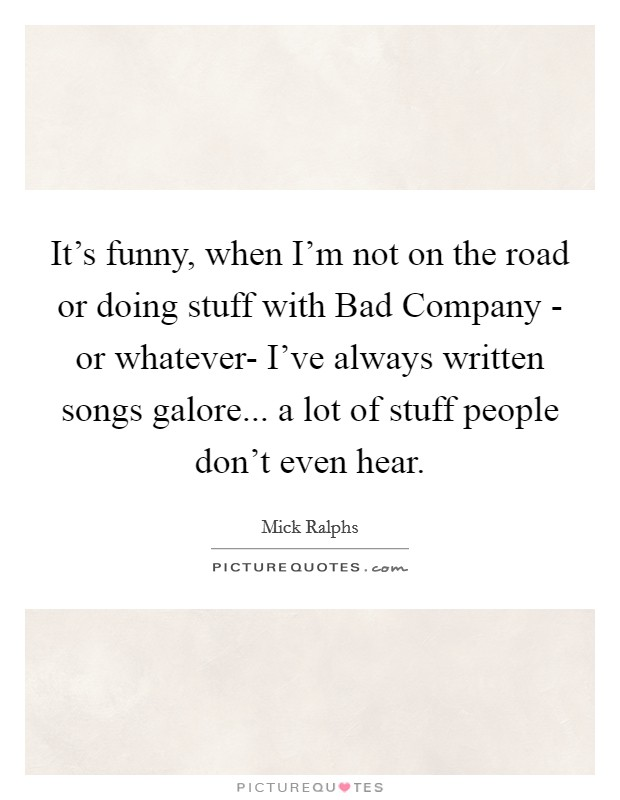 It's funny, when I'm not on the road or doing stuff with Bad Company - or whatever- I've always written songs galore... a lot of stuff people don't even hear Picture Quote #1