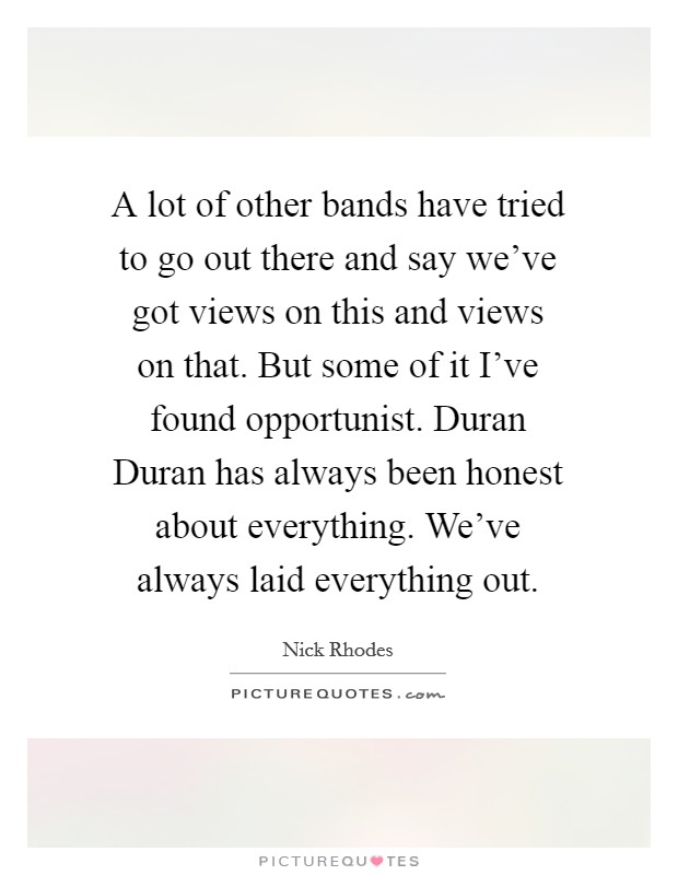 A lot of other bands have tried to go out there and say we've got views on this and views on that. But some of it I've found opportunist. Duran Duran has always been honest about everything. We've always laid everything out Picture Quote #1