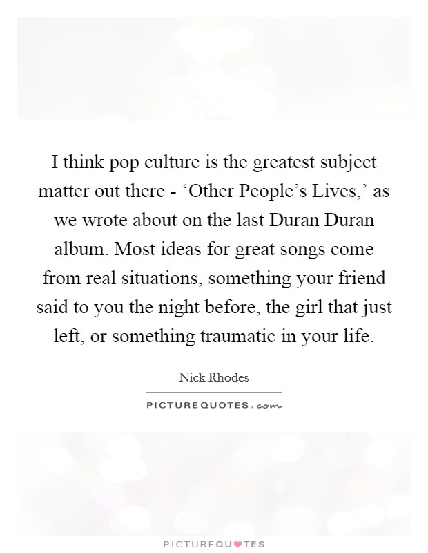 I think pop culture is the greatest subject matter out there - 'Other People's Lives,' as we wrote about on the last Duran Duran album. Most ideas for great songs come from real situations, something your friend said to you the night before, the girl that just left, or something traumatic in your life Picture Quote #1