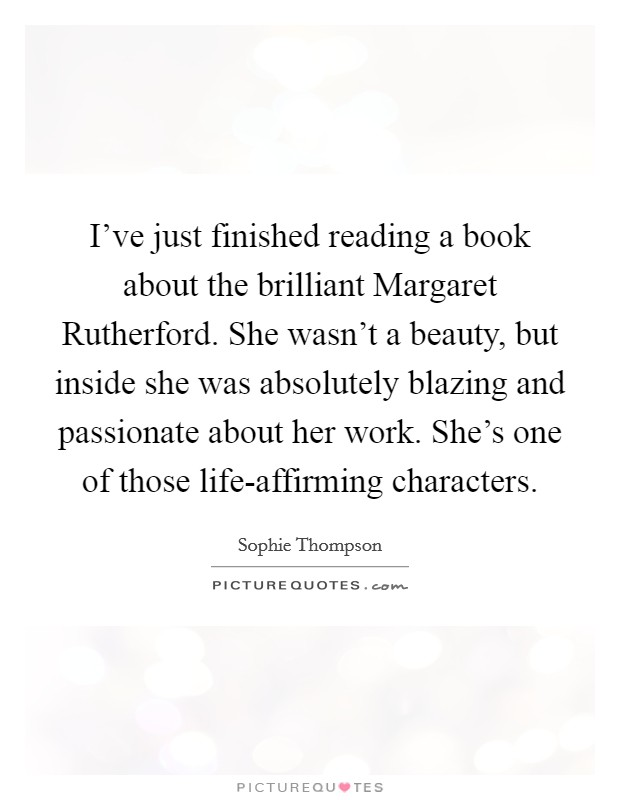 I've just finished reading a book about the brilliant Margaret Rutherford. She wasn't a beauty, but inside she was absolutely blazing and passionate about her work. She's one of those life-affirming characters Picture Quote #1
