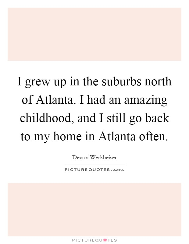 I grew up in the suburbs north of Atlanta. I had an amazing childhood, and I still go back to my home in Atlanta often Picture Quote #1