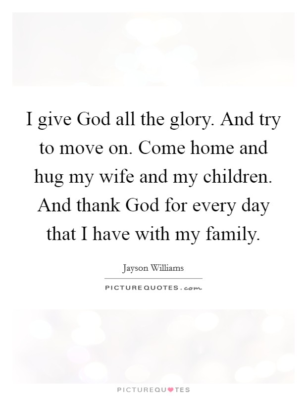 I give God all the glory. And try to move on. Come home and hug my wife and my children. And thank God for every day that I have with my family Picture Quote #1
