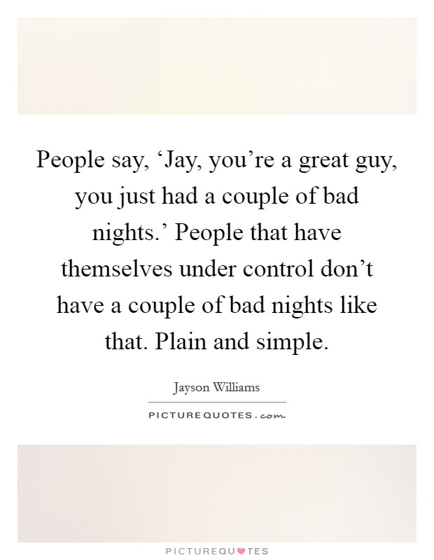 People say, 'Jay, you're a great guy, you just had a couple of bad nights.' People that have themselves under control don't have a couple of bad nights like that. Plain and simple Picture Quote #1