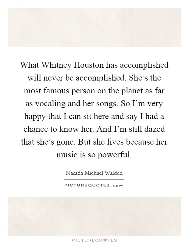 What Whitney Houston has accomplished will never be accomplished. She's the most famous person on the planet as far as vocaling and her songs. So I'm very happy that I can sit here and say I had a chance to know her. And I'm still dazed that she's gone. But she lives because her music is so powerful Picture Quote #1