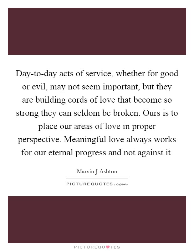 Day-to-day acts of service, whether for good or evil, may not seem important, but they are building cords of love that become so strong they can seldom be broken. Ours is to place our areas of love in proper perspective. Meaningful love always works for our eternal progress and not against it Picture Quote #1