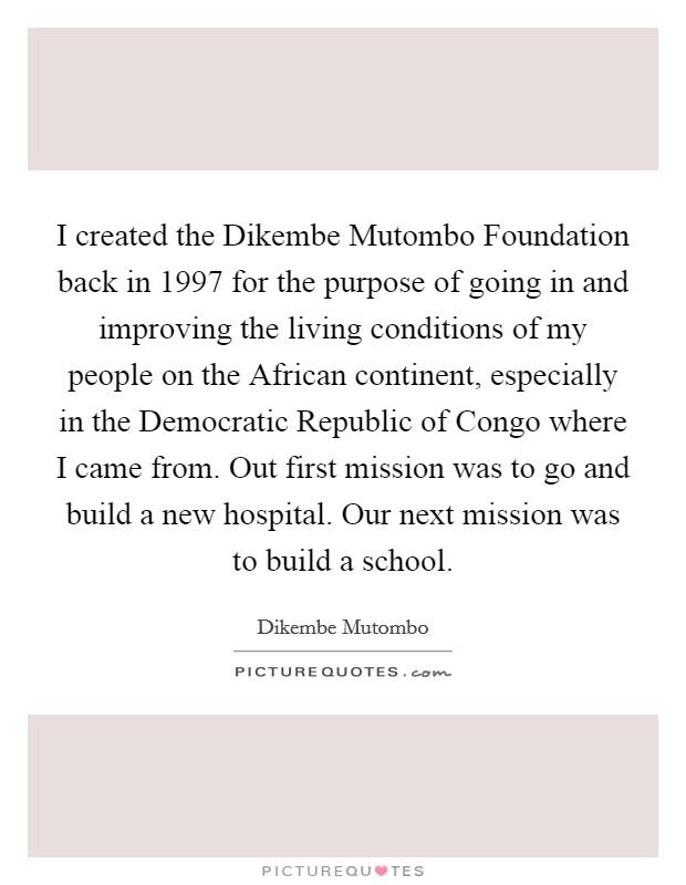 I created the Dikembe Mutombo Foundation back in 1997 for the purpose of going in and improving the living conditions of my people on the African continent, especially in the Democratic Republic of Congo where I came from. Out first mission was to go and build a new hospital. Our next mission was to build a school Picture Quote #1