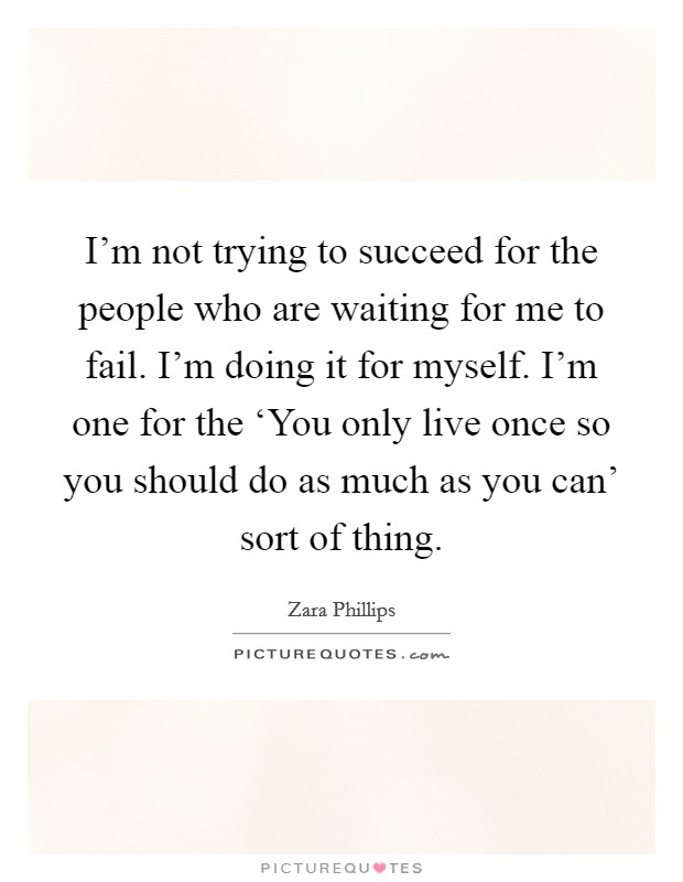 I'm not trying to succeed for the people who are waiting for me to fail. I'm doing it for myself. I'm one for the 'You only live once so you should do as much as you can' sort of thing Picture Quote #1