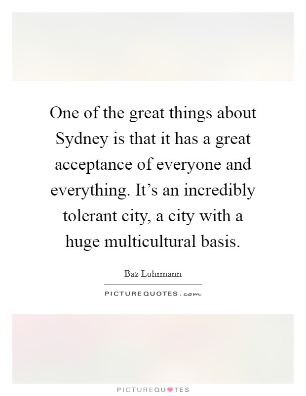 One of the great things about Sydney is that it has a great acceptance of everyone and everything. It's an incredibly tolerant city, a city with a huge multicultural basis Picture Quote #1