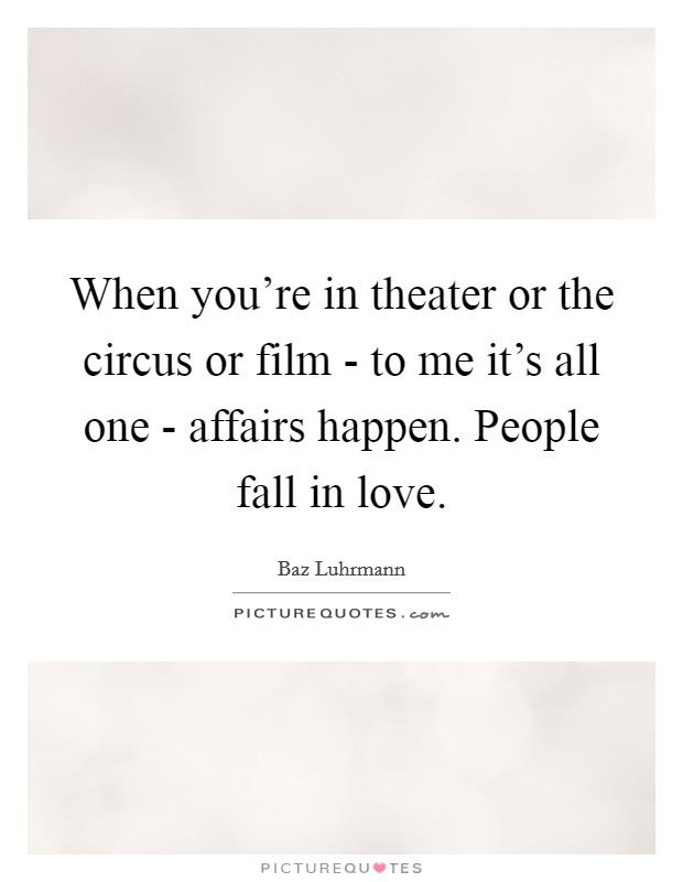 When you're in theater or the circus or film - to me it's all one - affairs happen. People fall in love Picture Quote #1