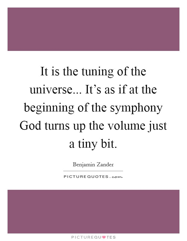 It is the tuning of the universe... It's as if at the beginning of the symphony God turns up the volume just a tiny bit Picture Quote #1