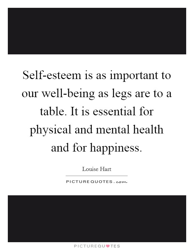 Self-esteem is as important to our well-being as legs are to a table. It is essential for physical and mental health and for happiness Picture Quote #1