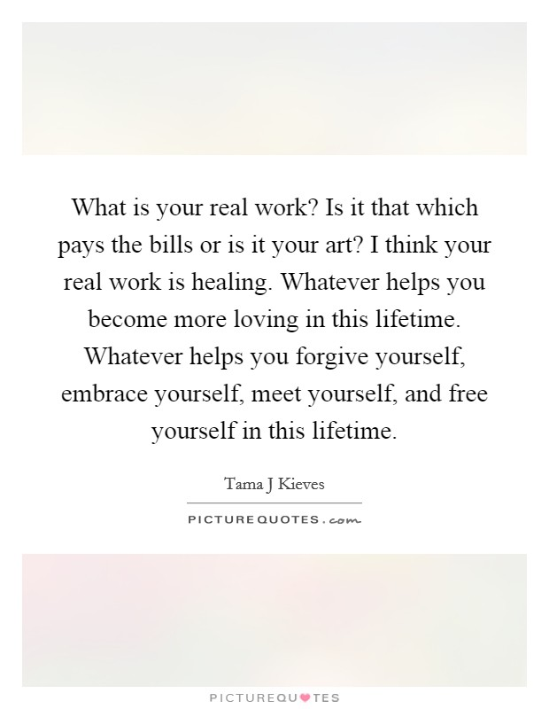 What is your real work? Is it that which pays the bills or is it your art? I think your real work is healing. Whatever helps you become more loving in this lifetime. Whatever helps you forgive yourself, embrace yourself, meet yourself, and free yourself in this lifetime Picture Quote #1