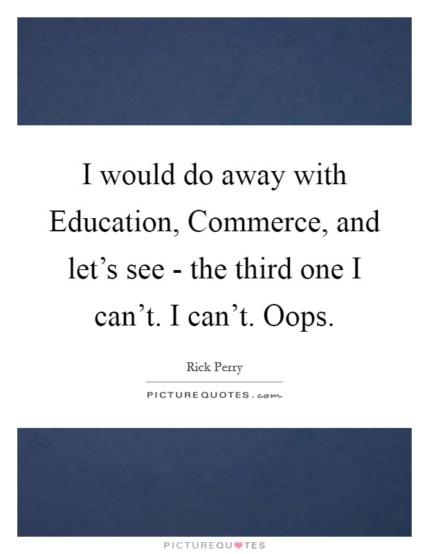 I would do away with Education, Commerce, and let's see - the third one I can't. I can't. Oops Picture Quote #1