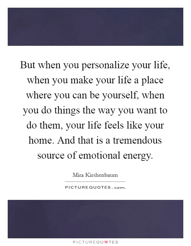 But when you personalize your life, when you make your life a place where you can be yourself, when you do things the way you want to do them, your life feels like your home. And that is a tremendous source of emotional energy Picture Quote #1