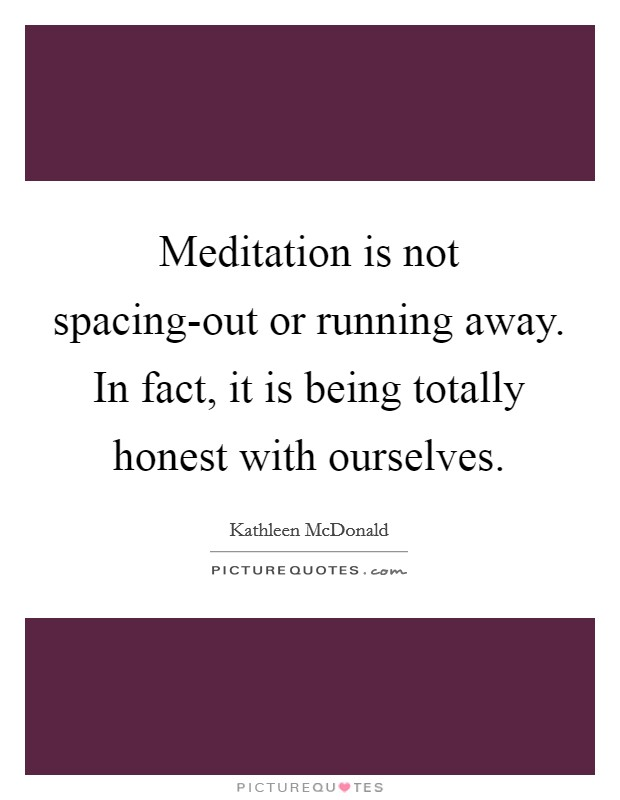Meditation is not spacing-out or running away. In fact, it is being totally honest with ourselves Picture Quote #1