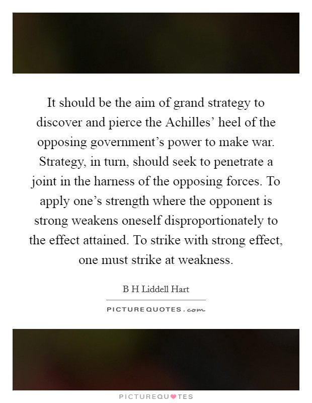 It should be the aim of grand strategy to discover and pierce the Achilles' heel of the opposing government's power to make war. Strategy, in turn, should seek to penetrate a joint in the harness of the opposing forces. To apply one's strength where the opponent is strong weakens oneself disproportionately to the effect attained. To strike with strong effect, one must strike at weakness Picture Quote #1