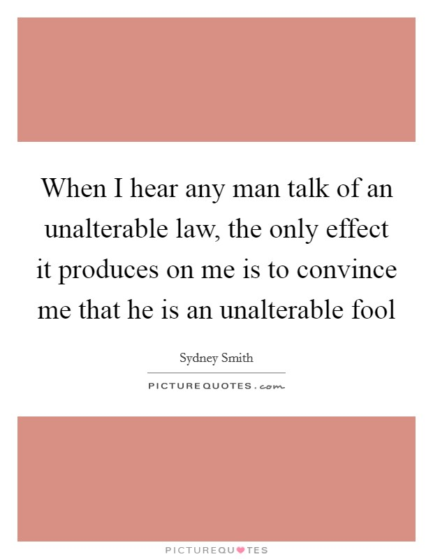 When I hear any man talk of an unalterable law, the only effect it produces on me is to convince me that he is an unalterable fool Picture Quote #1