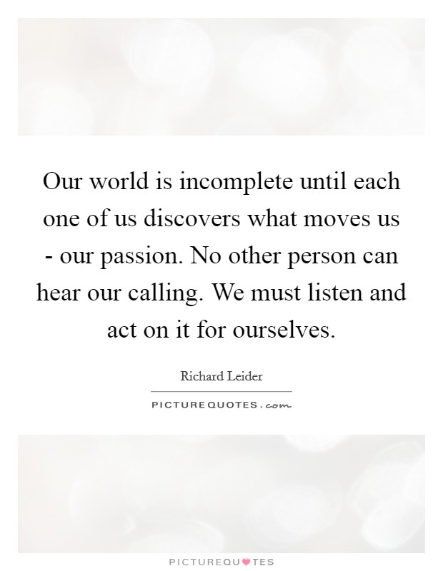 Our world is incomplete until each one of us discovers what moves us - our passion. No other person can hear our calling. We must listen and act on it for ourselves Picture Quote #1