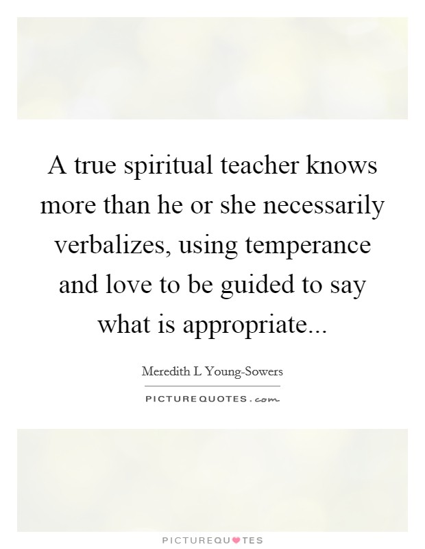 A true spiritual teacher knows more than he or she necessarily verbalizes, using temperance and love to be guided to say what is appropriate Picture Quote #1