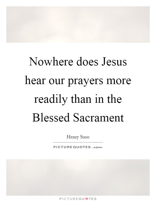Nowhere does Jesus hear our prayers more readily than in the Blessed Sacrament Picture Quote #1