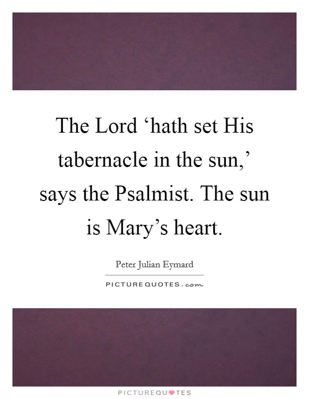 The Lord 'hath set His tabernacle in the sun,' says the Psalmist. The sun is Mary's heart Picture Quote #1