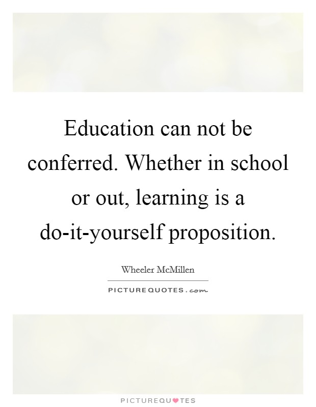 Education can not be conferred. Whether in school or out, learning is a do-it-yourself proposition Picture Quote #1
