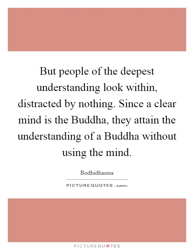 But people of the deepest understanding look within, distracted by nothing. Since a clear mind is the Buddha, they attain the understanding of a Buddha without using the mind Picture Quote #1