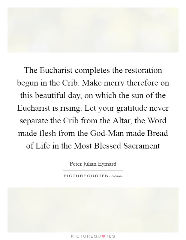 The Eucharist completes the restoration begun in the Crib. Make merry therefore on this beautiful day, on which the sun of the Eucharist is rising. Let your gratitude never separate the Crib from the Altar, the Word made flesh from the God-Man made Bread of Life in the Most Blessed Sacrament Picture Quote #1